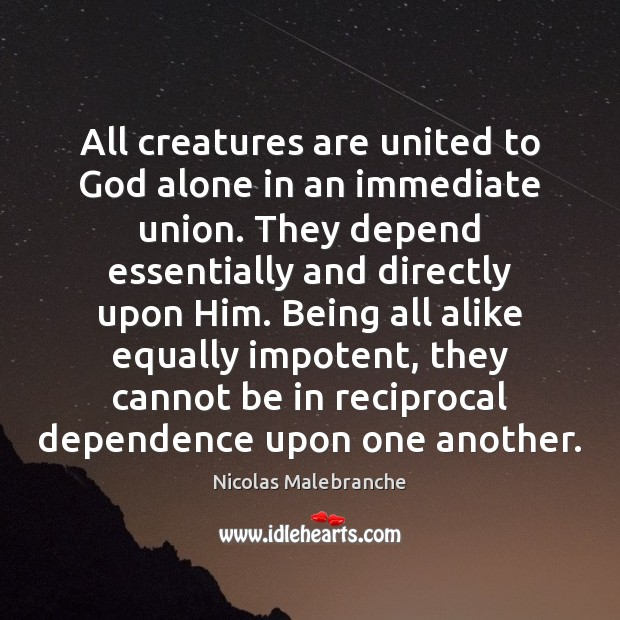 All creatures are united to God alone in an immediate union. They Nicolas Malebranche Picture Quote