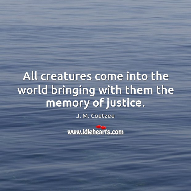 Image, All creatures come into the world bringing with them the memory of justice.