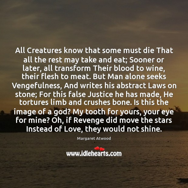 All Creatures know that some must die That all the rest may Margaret Atwood Picture Quote