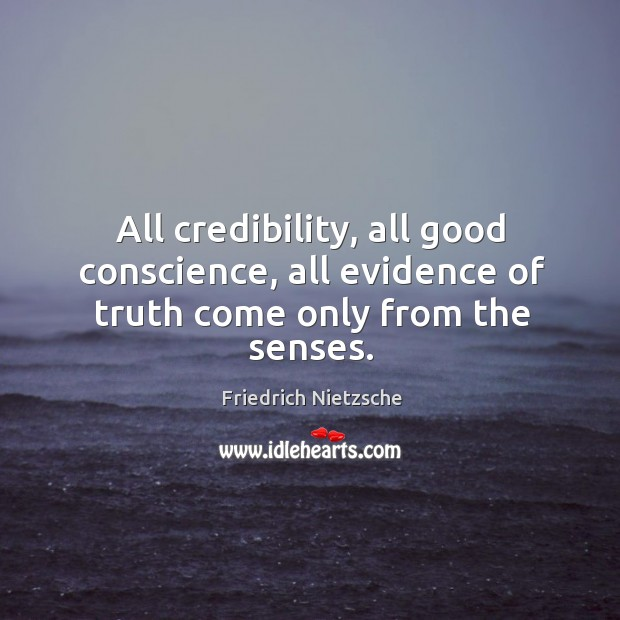All credibility, all good conscience, all evidence of truth come only from the senses. Image