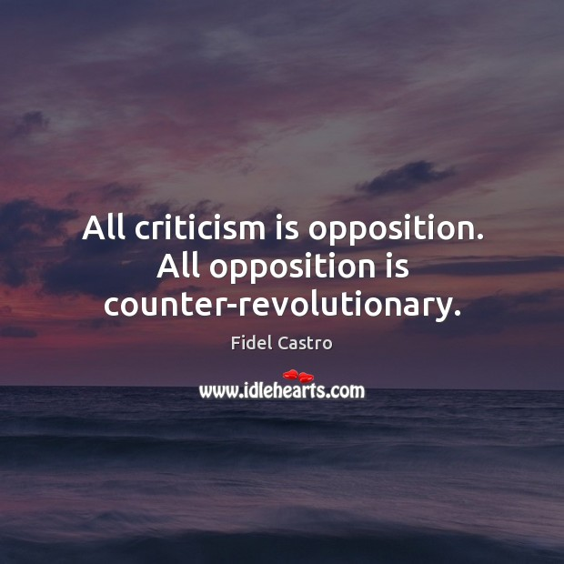 All criticism is opposition. All opposition is counter-revolutionary. Fidel Castro Picture Quote