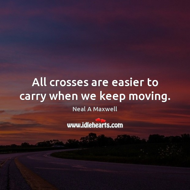 All crosses are easier to carry when we keep moving. Neal A Maxwell Picture Quote
