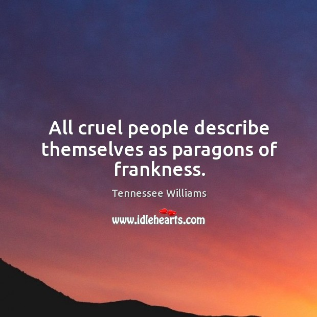 All cruel people describe themselves as paragons of frankness. Image