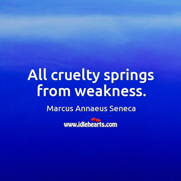 All cruelty springs from weakness. Marcus Annaeus Seneca Picture Quote