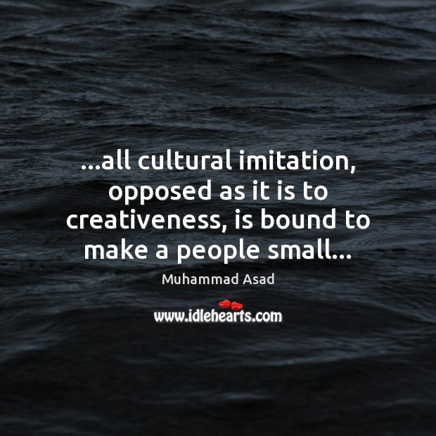 …all cultural imitation, opposed as it is to creativeness, is bound to Image