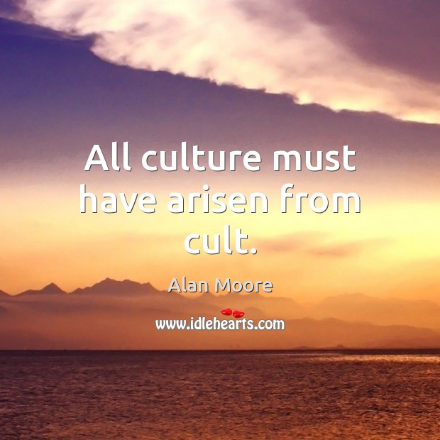 All culture must have arisen from cult. Alan Moore Picture Quote