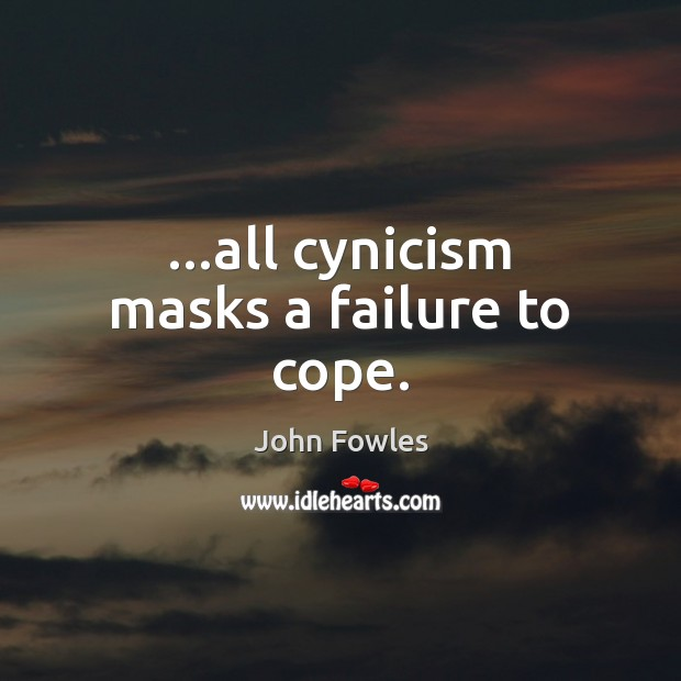 …all cynicism masks a failure to cope. John Fowles Picture Quote