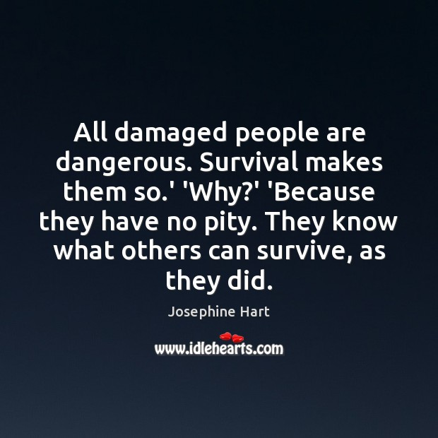 All damaged people are dangerous. Survival makes them so.' 'Why?' Josephine Hart Picture Quote