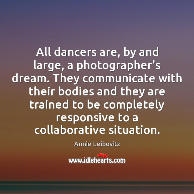 All dancers are, by and large, a photographer's dream. They communicate with Annie Leibovitz Picture Quote