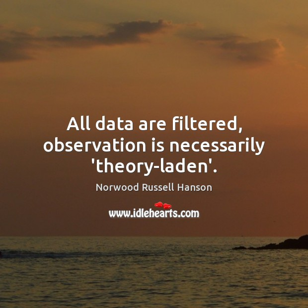 All data are filtered, observation is necessarily 'theory-laden'. Image