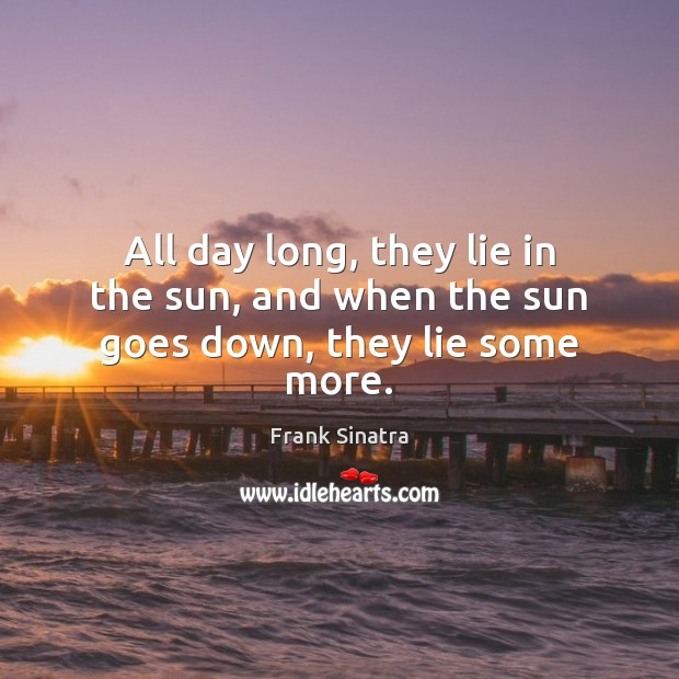 All day long, they lie in the sun, and when the sun goes down, they lie some more. Frank Sinatra Picture Quote