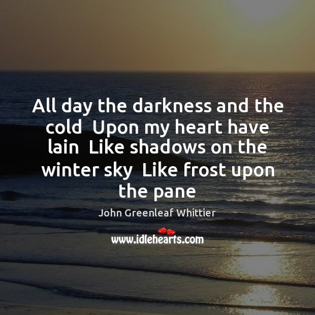 All day the darkness and the cold  Upon my heart have lain John Greenleaf Whittier Picture Quote