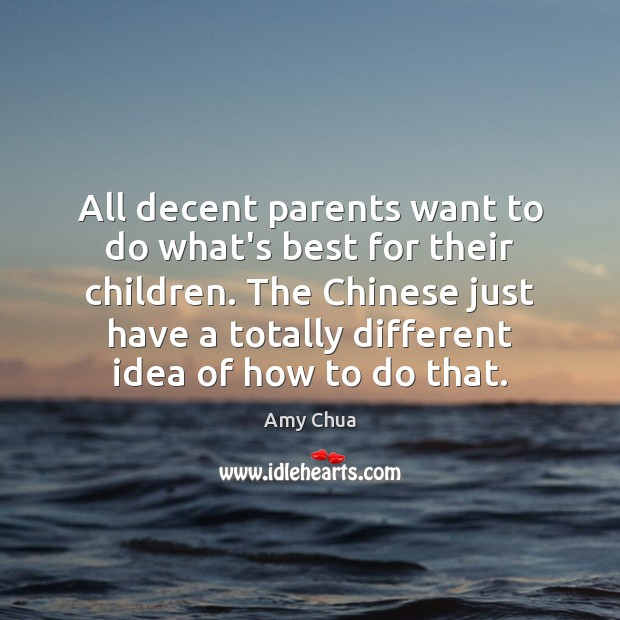 All decent parents want to do what's best for their children. The Amy Chua Picture Quote