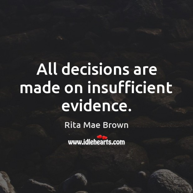 All decisions are made on insufficient evidence. Rita Mae Brown Picture Quote