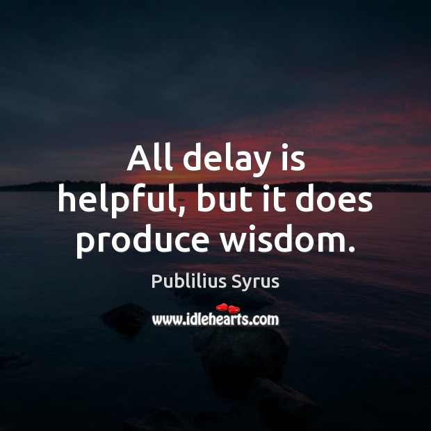 All delay is helpful, but it does produce wisdom. Image