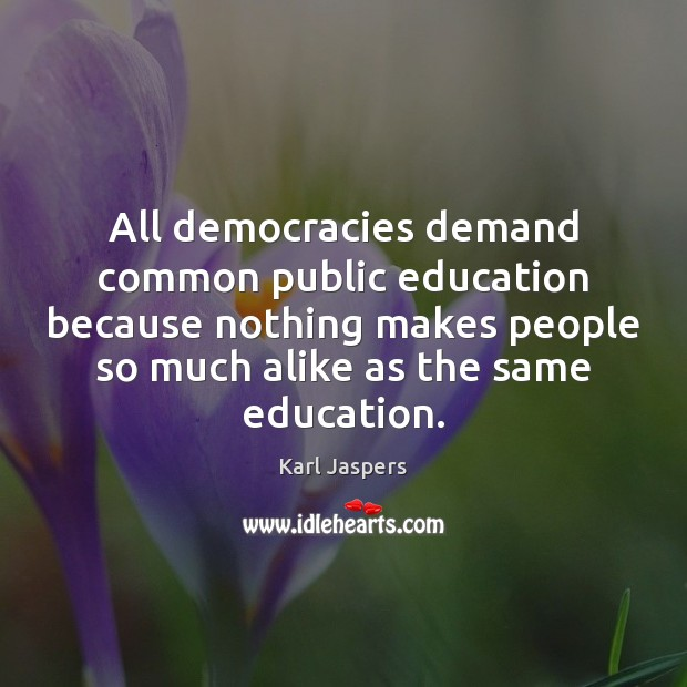 All democracies demand common public education because nothing makes people so much Karl Jaspers Picture Quote