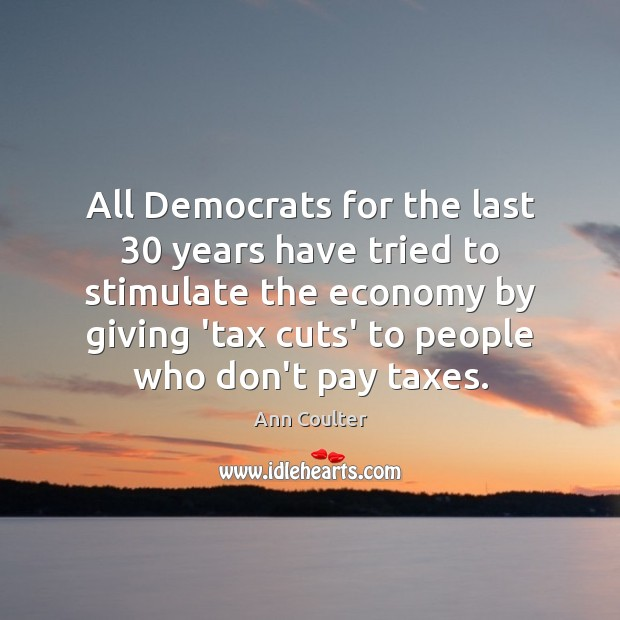 All Democrats for the last 30 years have tried to stimulate the economy Ann Coulter Picture Quote