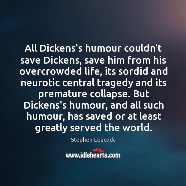 All Dickens's humour couldn't save Dickens, save him from his overcrowded life, Stephen Leacock Picture Quote