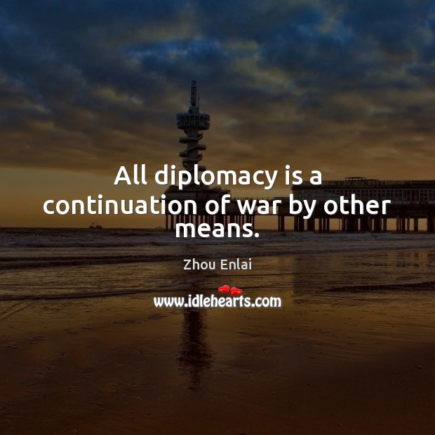 All diplomacy is a continuation of war by other means. Image