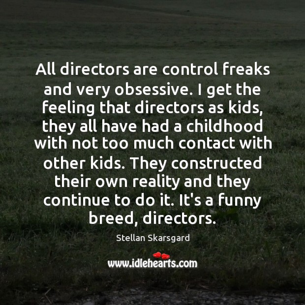 All directors are control freaks and very obsessive. I get the feeling Image