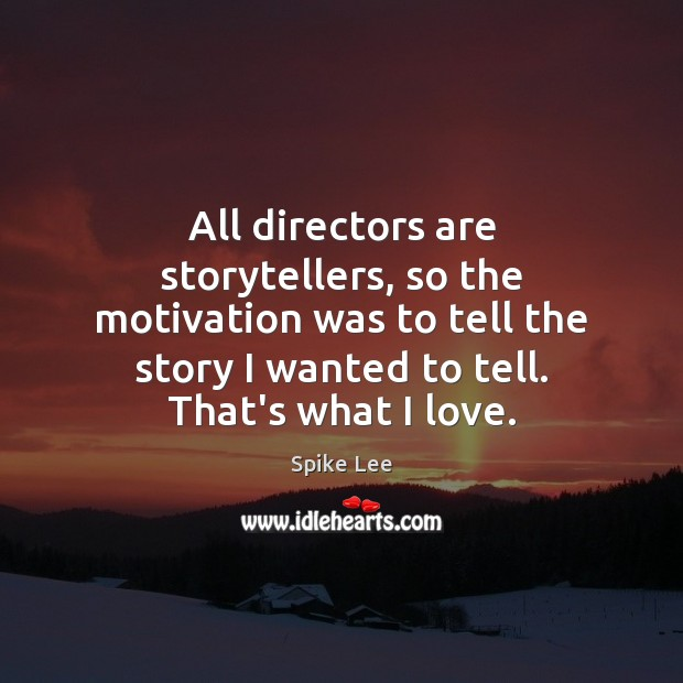 All directors are storytellers, so the motivation was to tell the story Spike Lee Picture Quote