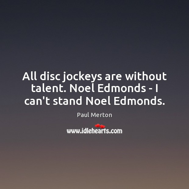 Image, All disc jockeys are without talent. Noel Edmonds – I can't stand Noel Edmonds.