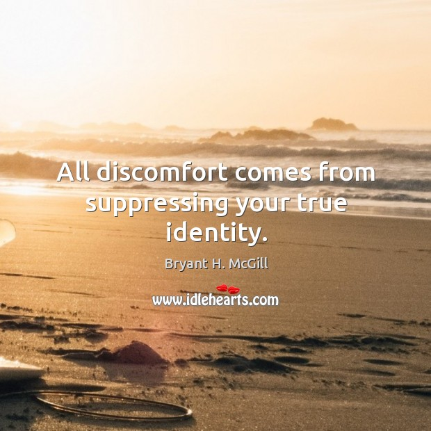All discomfort comes from suppressing your true identity. Image