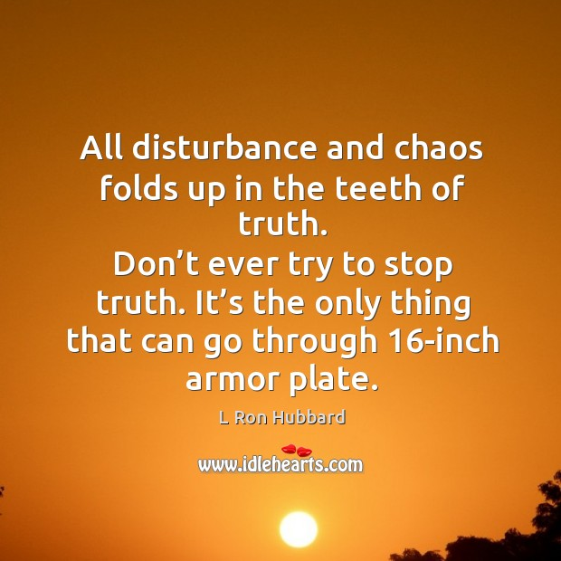 Image, All disturbance and chaos folds up in the teeth of truth. Don't ever try to stop truth.