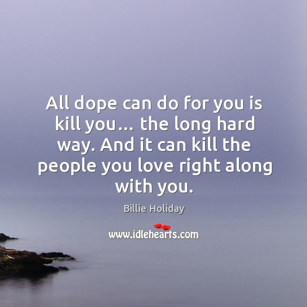 All dope can do for you is kill you… the long hard way. And it can kill the people you love right along with you. Image