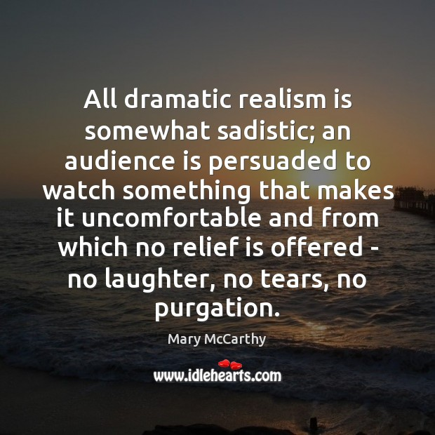 All dramatic realism is somewhat sadistic; an audience is persuaded to watch Mary McCarthy Picture Quote