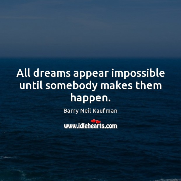 Image, All dreams appear impossible until somebody makes them happen.