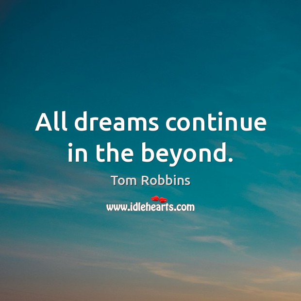 All dreams continue in the beyond. Tom Robbins Picture Quote