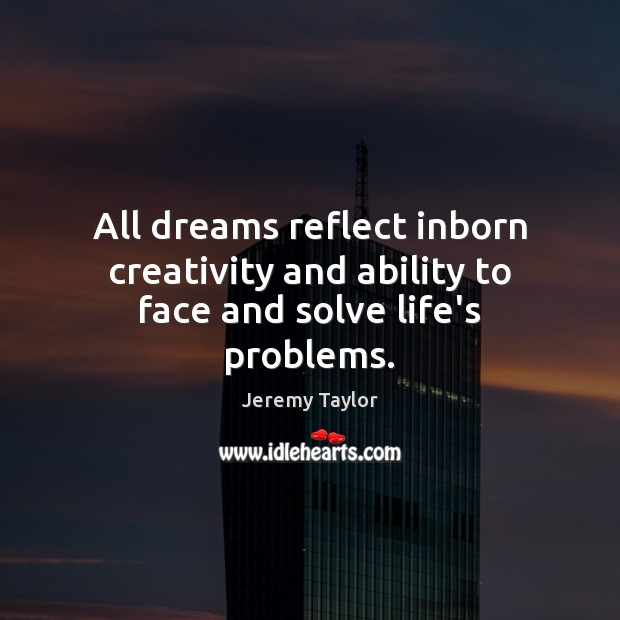 All dreams reflect inborn creativity and ability to face and solve life's problems. Jeremy Taylor Picture Quote