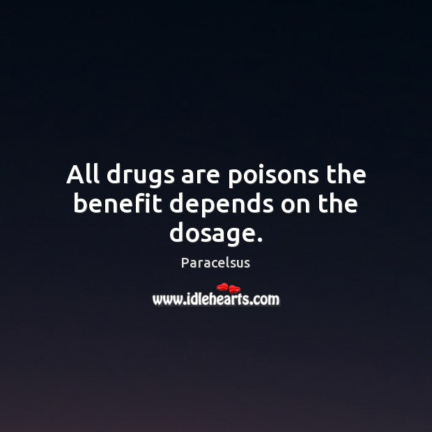 All drugs are poisons the benefit depends on the dosage. Paracelsus Picture Quote