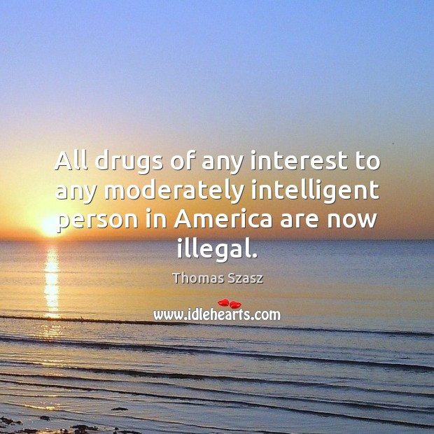 Image, All drugs of any interest to any moderately intelligent person in America are now illegal.