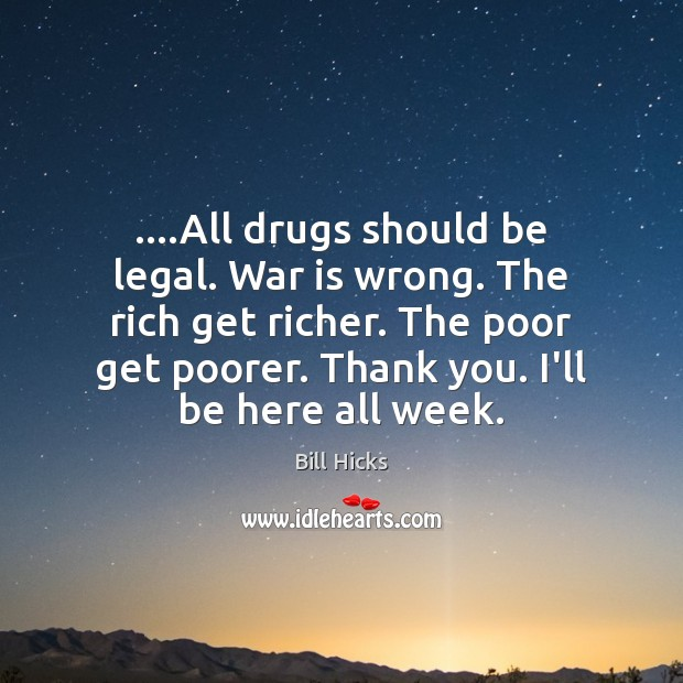 ….All drugs should be legal. War is wrong. The rich get richer. Bill Hicks Picture Quote