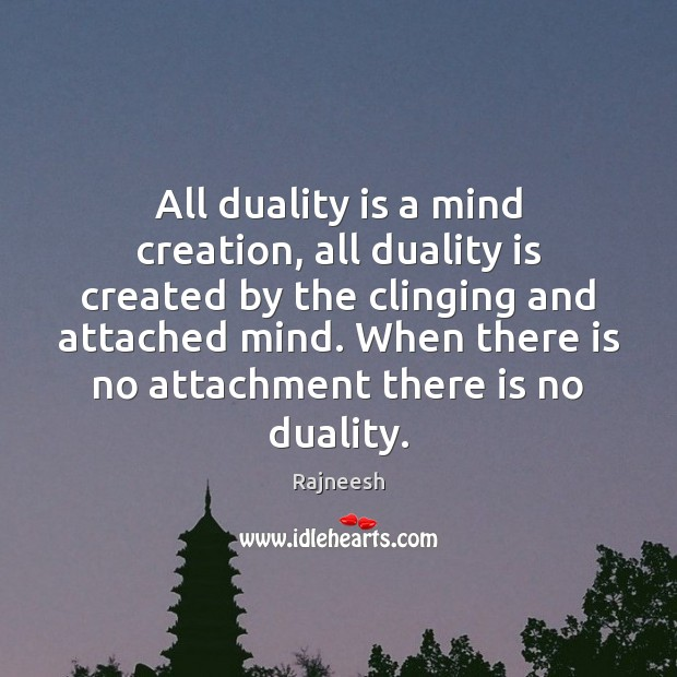 All duality is a mind creation, all duality is created by the Image