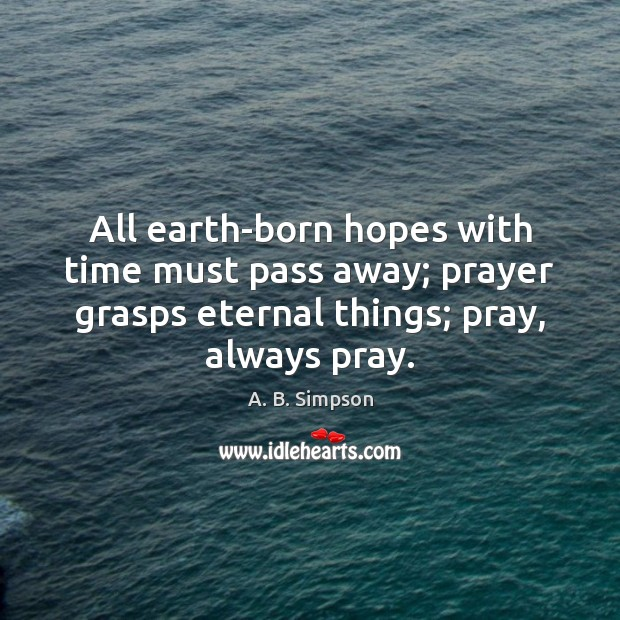 Image, All earth-born hopes with time must pass away; prayer grasps eternal things;