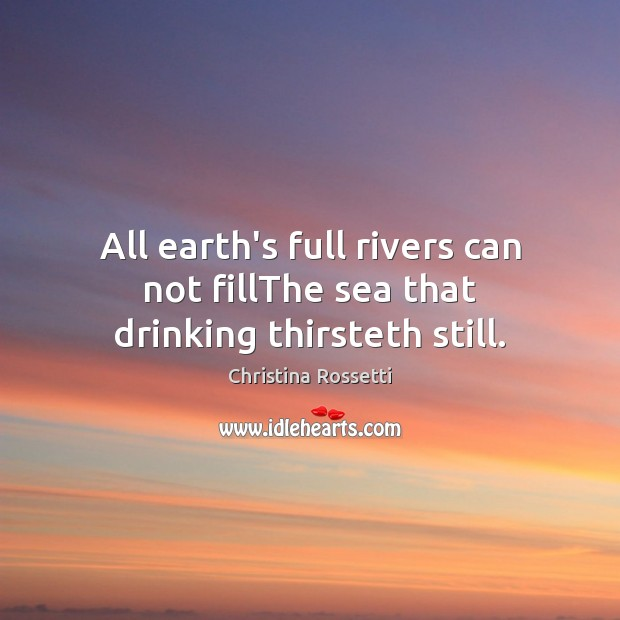 All earth's full rivers can not fillThe sea that drinking thirsteth still. Christina Rossetti Picture Quote