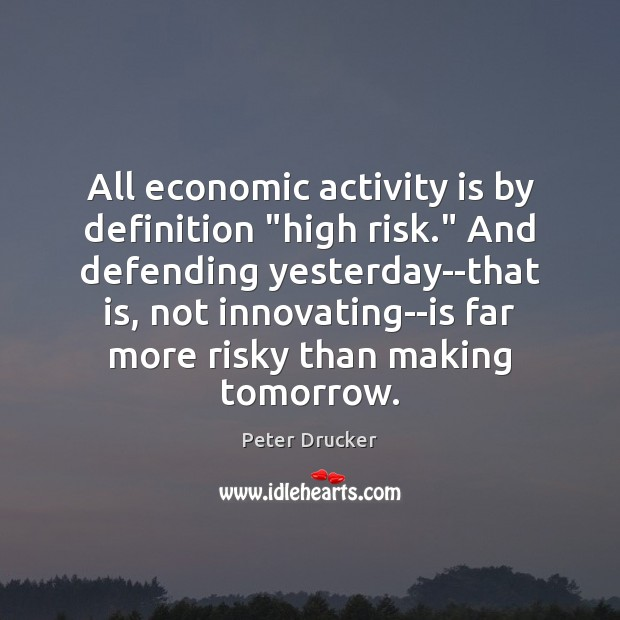 """All economic activity is by definition """"high risk."""" And defending yesterday–that is, Image"""