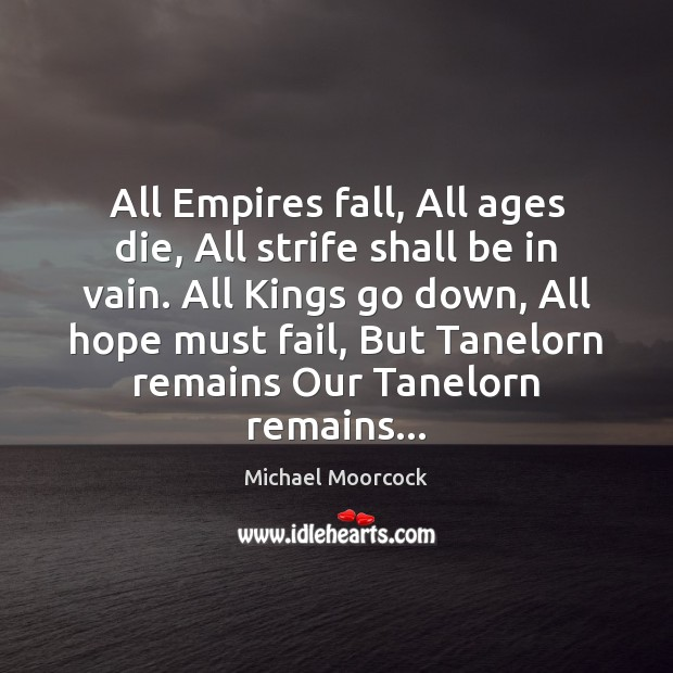 All Empires fall, All ages die, All strife shall be in vain. Image