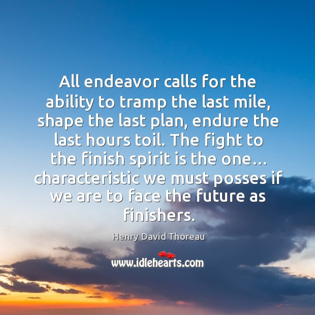 All endeavor calls for the ability to tramp the last mile, shape the last plan, endure the last hours toil. Image