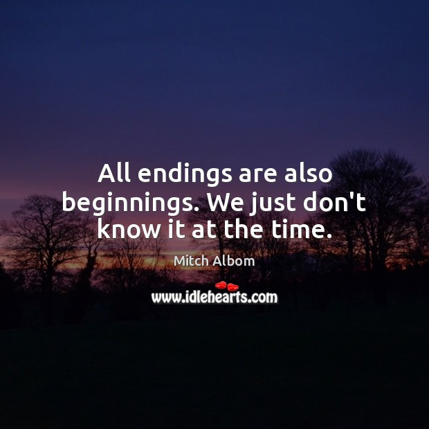 All endings are also beginnings. We just don't know it at the time. Mitch Albom Picture Quote