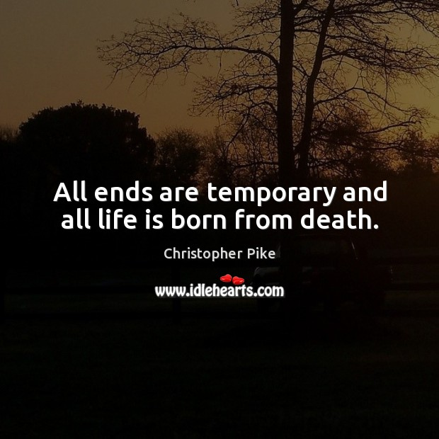 All ends are temporary and all life is born from death. Christopher Pike Picture Quote