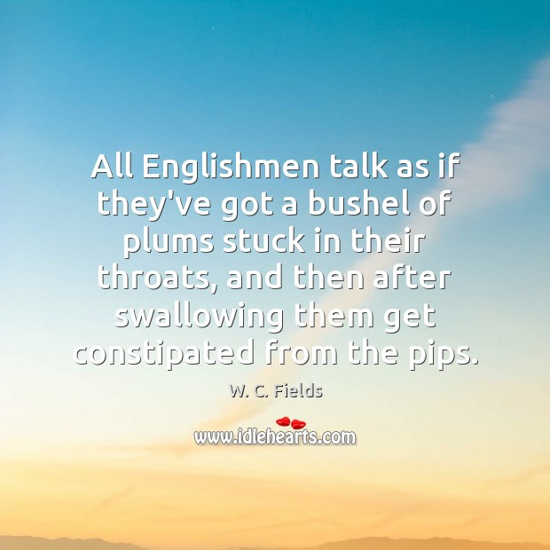 All Englishmen talk as if they've got a bushel of plums stuck W. C. Fields Picture Quote