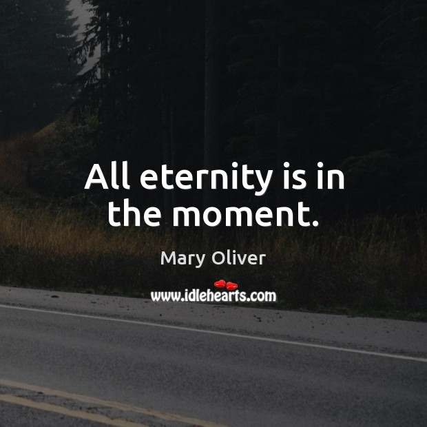 All eternity is in the moment. Image
