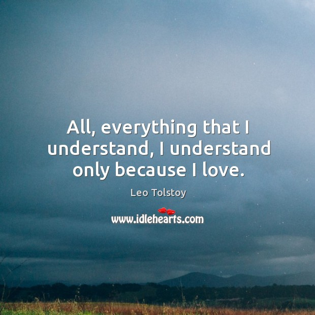 All, everything that I understand, I understand only because I love. Leo Tolstoy Picture Quote