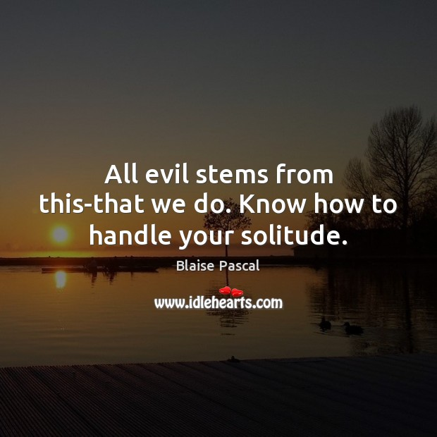All evil stems from this-that we do. Know how to handle your solitude. Blaise Pascal Picture Quote