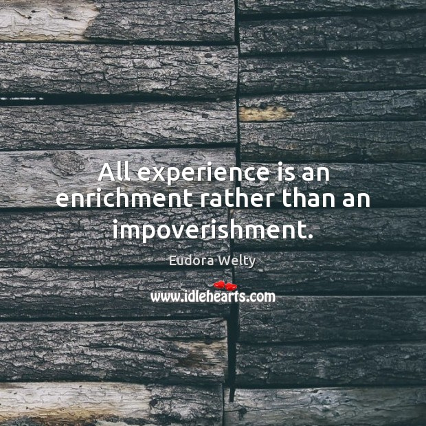 All experience is an enrichment rather than an impoverishment. Eudora Welty Picture Quote