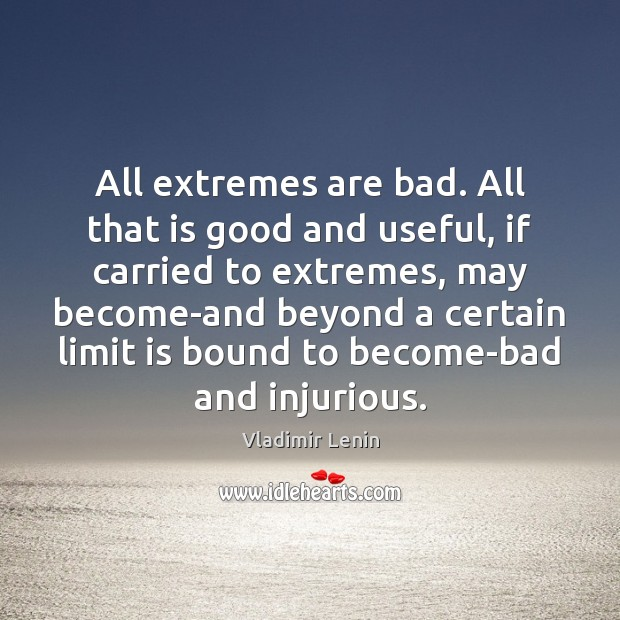 All extremes are bad. All that is good and useful, if carried Vladimir Lenin Picture Quote